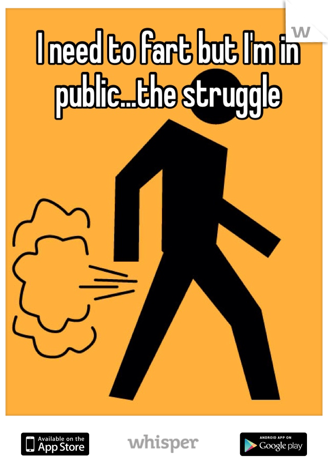 I need to fart but I'm in public...the struggle