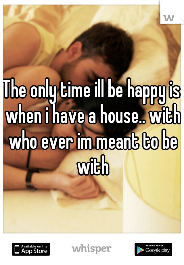 The only time ill be happy is when i have a house.. with who ever im meant to be with