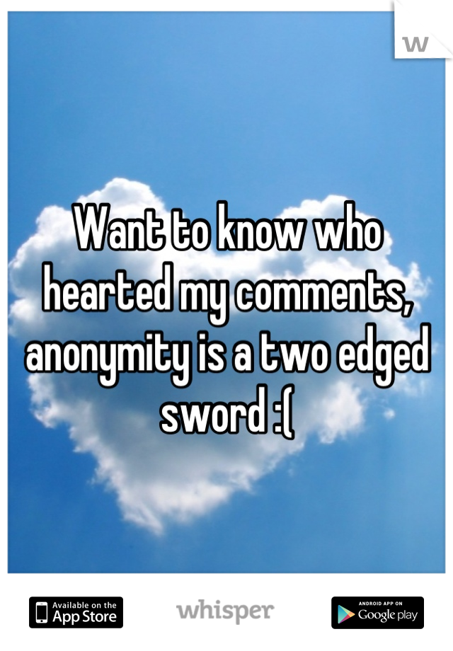 Want to know who hearted my comments, anonymity is a two edged sword :(