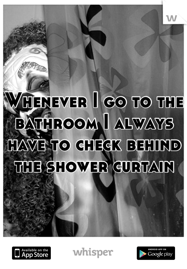 Whenever I go to the bathroom I always have to check behind the shower curtain