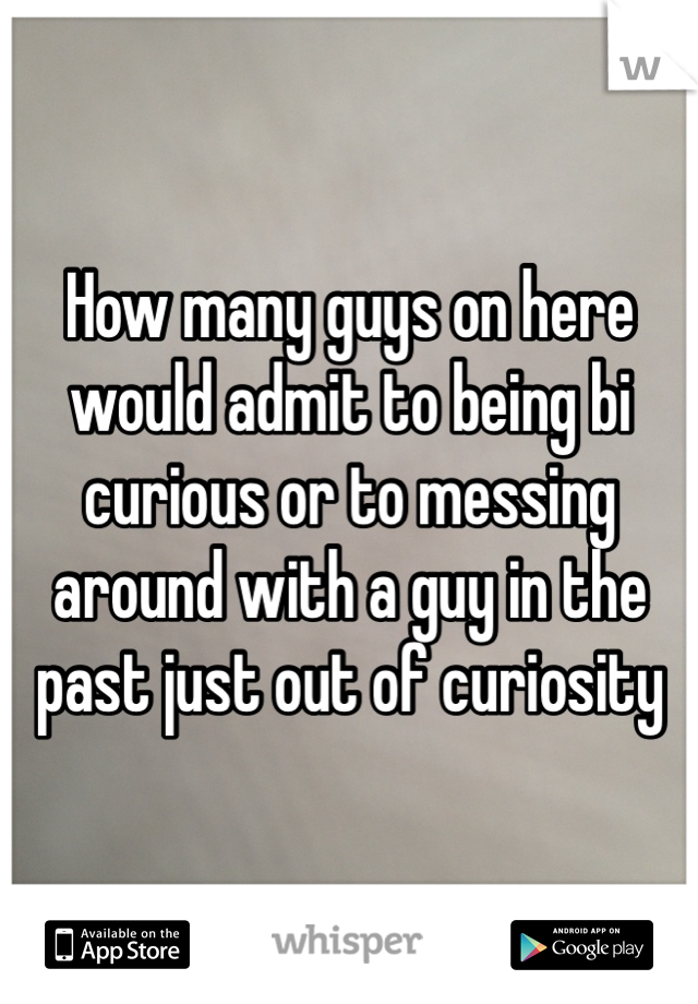 How many guys on here would admit to being bi curious or to messing around with a guy in the past just out of curiosity