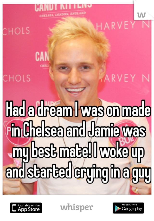 Had a dream I was on made in Chelsea and Jamie was my best mate! I woke up and started crying in a guy