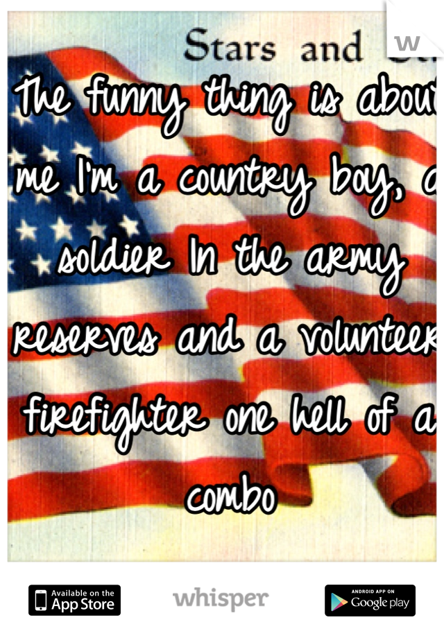The funny thing is about me I'm a country boy, a soldier In the army reserves and a volunteer firefighter one hell of a combo