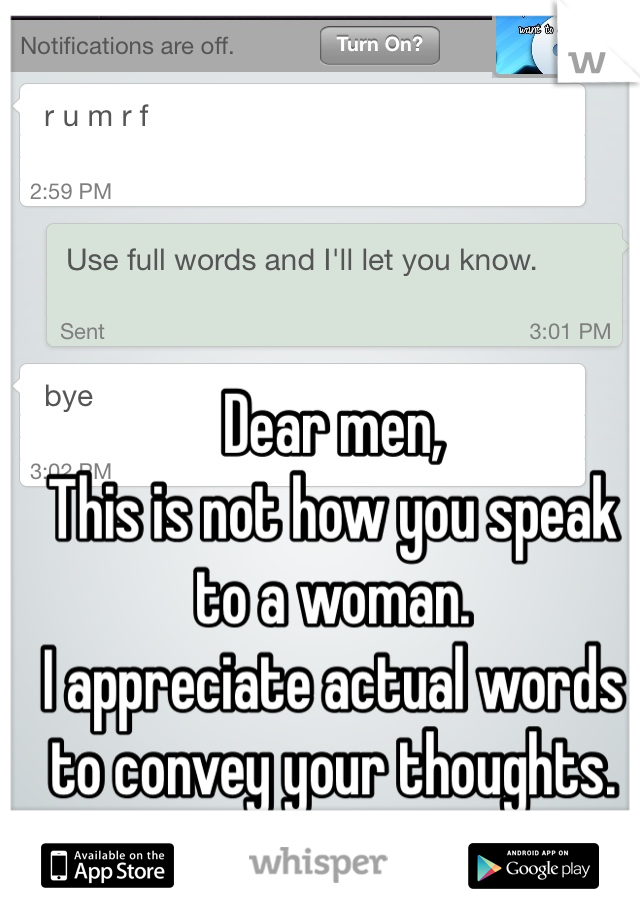 Dear men,  This is not how you speak to a woman.  I appreciate actual words to convey your thoughts.  Thanks.
