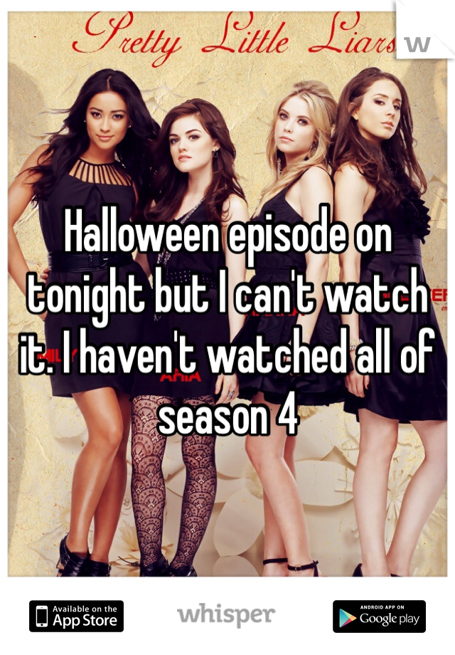 Halloween episode on tonight but I can't watch it. I haven't watched all of season 4