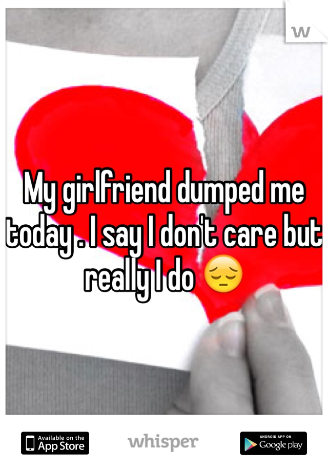 My girlfriend dumped me today . I say I don't care but really I do 😔