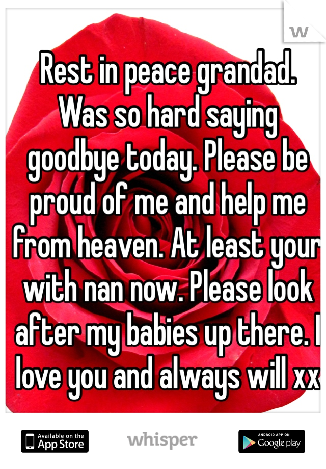Rest in peace grandad.  Was so hard saying goodbye today. Please be proud of me and help me from heaven. At least your with nan now. Please look after my babies up there. I love you and always will xx