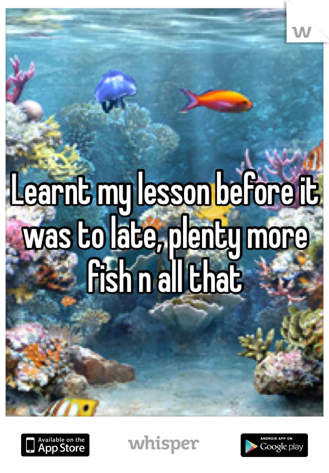 Learnt my lesson before it was to late, plenty more fish n all that