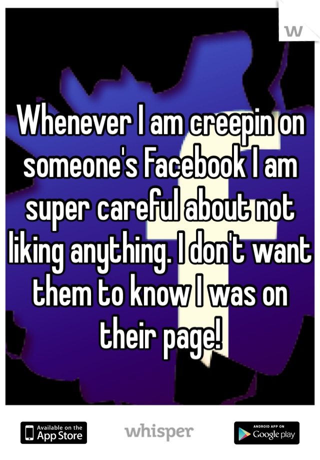 Whenever I am creepin on someone's Facebook I am super careful about not liking anything. I don't want them to know I was on their page!