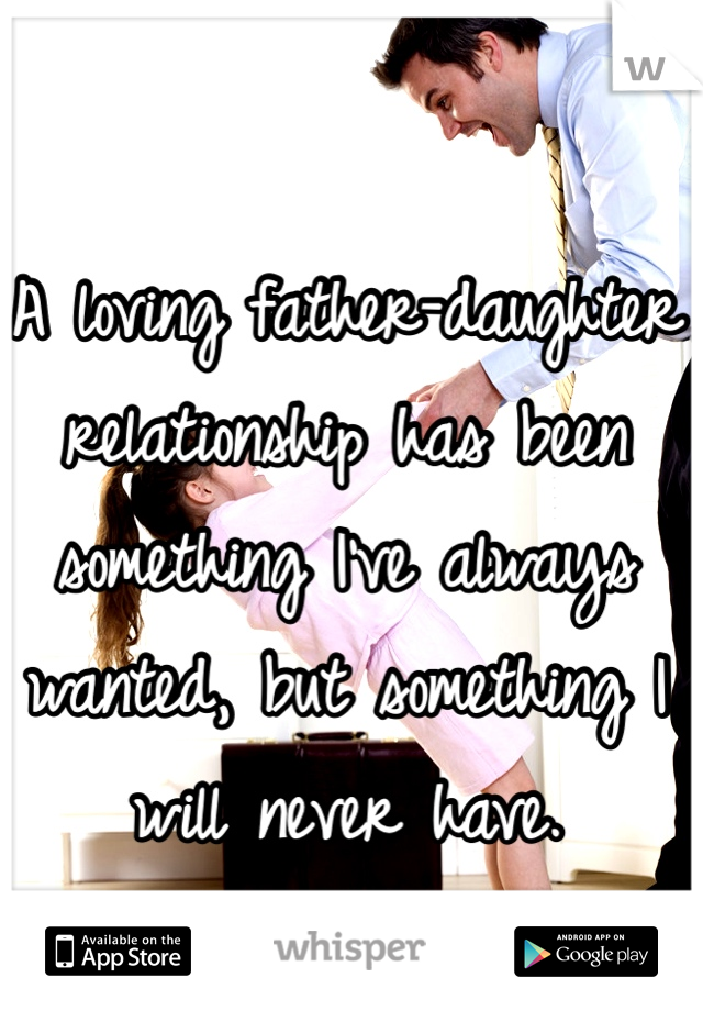A loving father-daughter relationship has been something I've always wanted, but something I will never have.