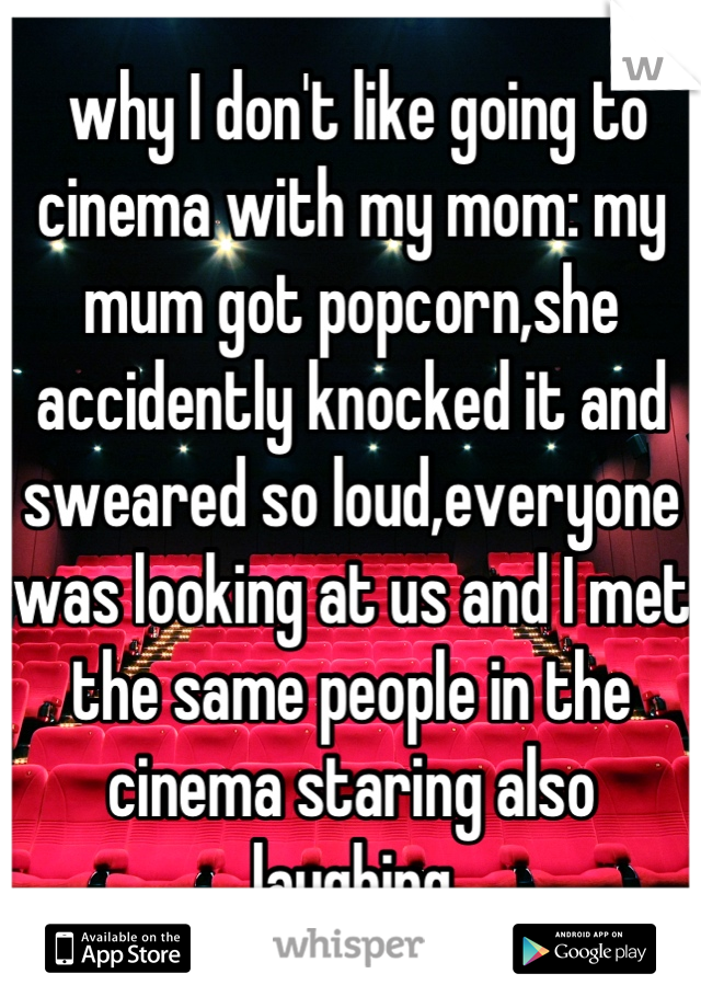 why I don't like going to cinema with my mom: my mum got popcorn,she accidently knocked it and sweared so loud,everyone was looking at us and I met the same people in the cinema staring also laughing