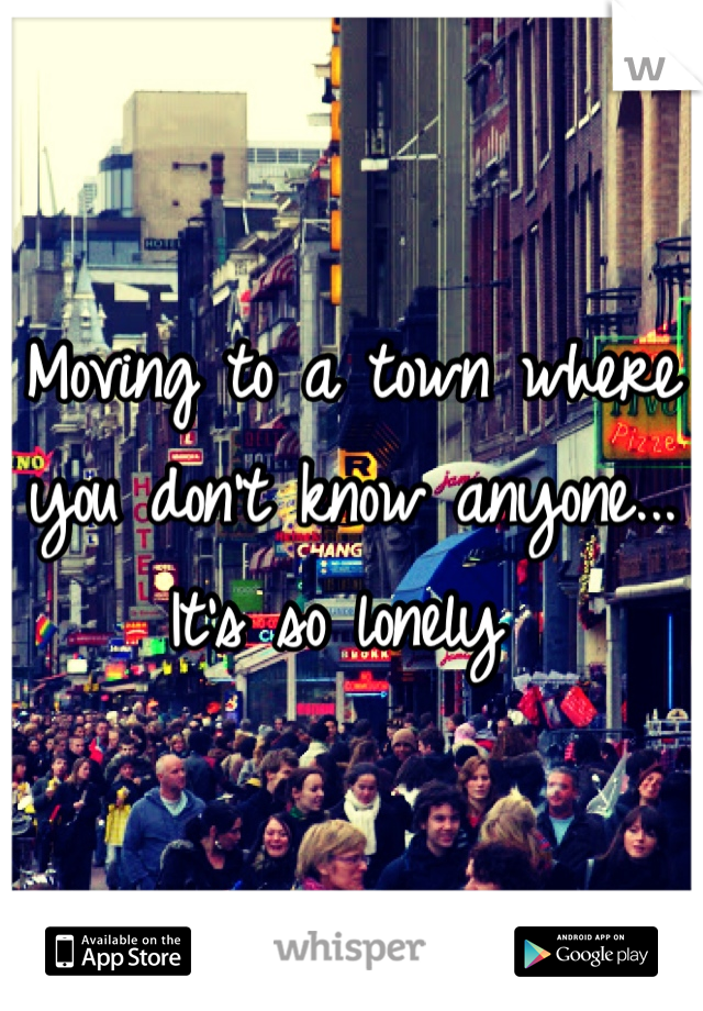 Moving to a town where you don't know anyone... It's so lonely