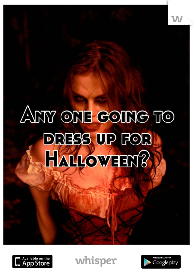 Any one going to dress up for Halloween?