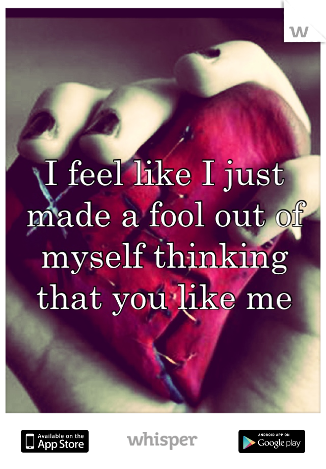 I feel like I just made a fool out of myself thinking that you like me