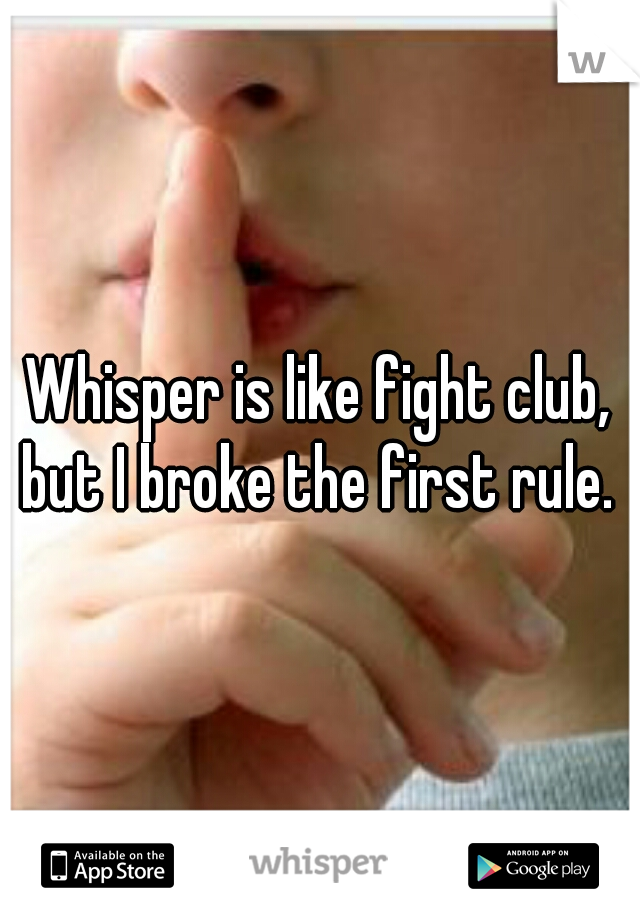 Whisper is like fight club, but I broke the first rule.