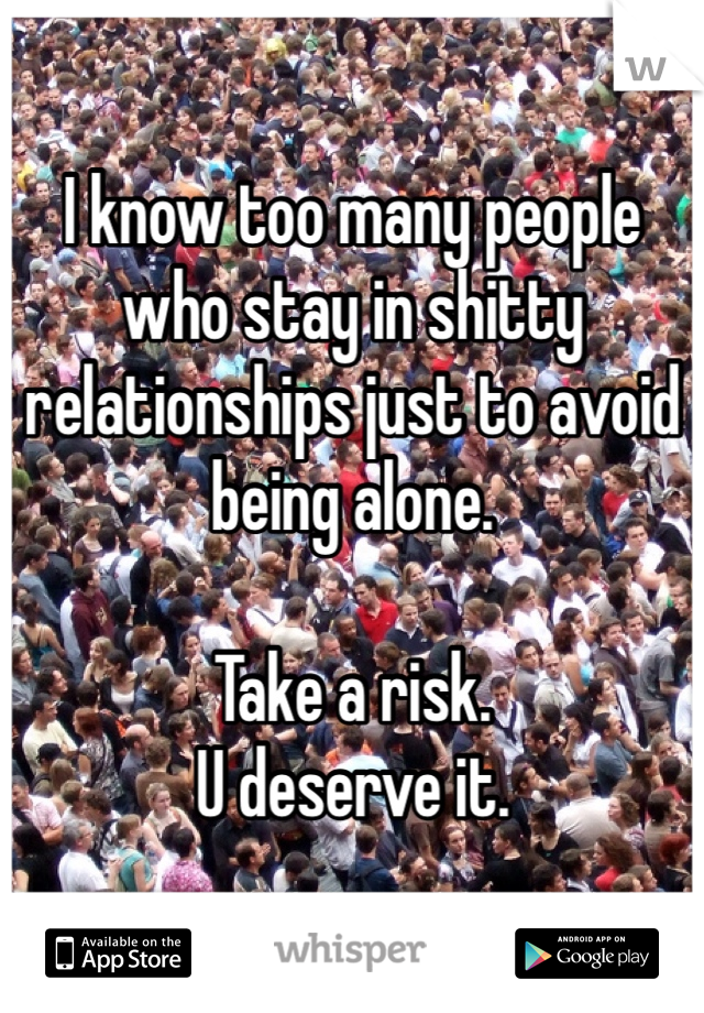 I know too many people who stay in shitty relationships just to avoid being alone.   Take a risk.  U deserve it.