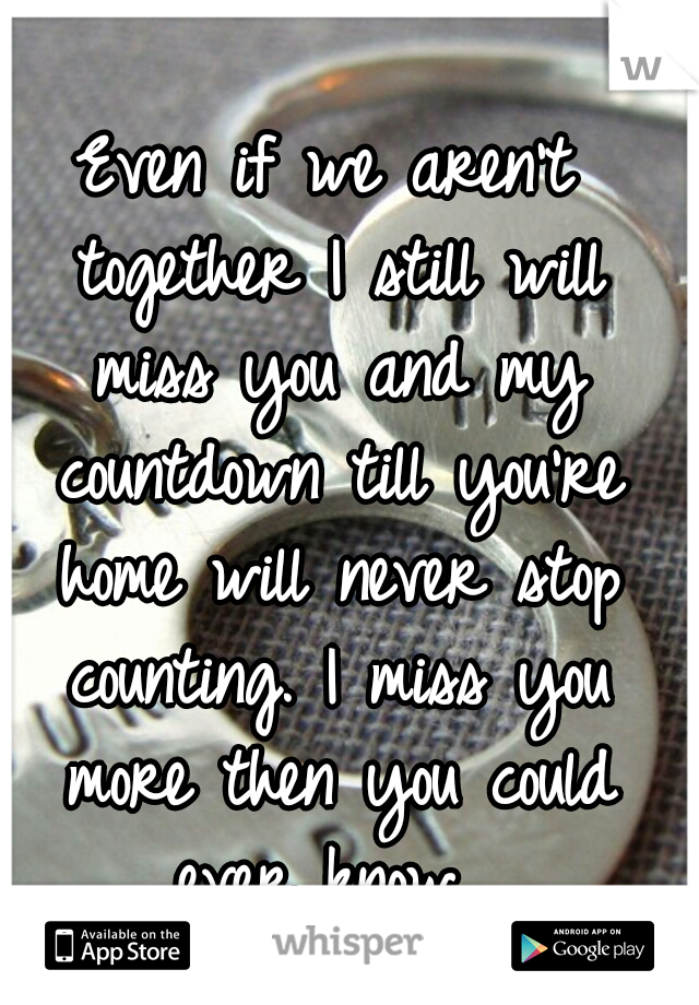 Even if we aren't together I still will miss you and my countdown till you're home will never stop counting. I miss you more then you could ever know.