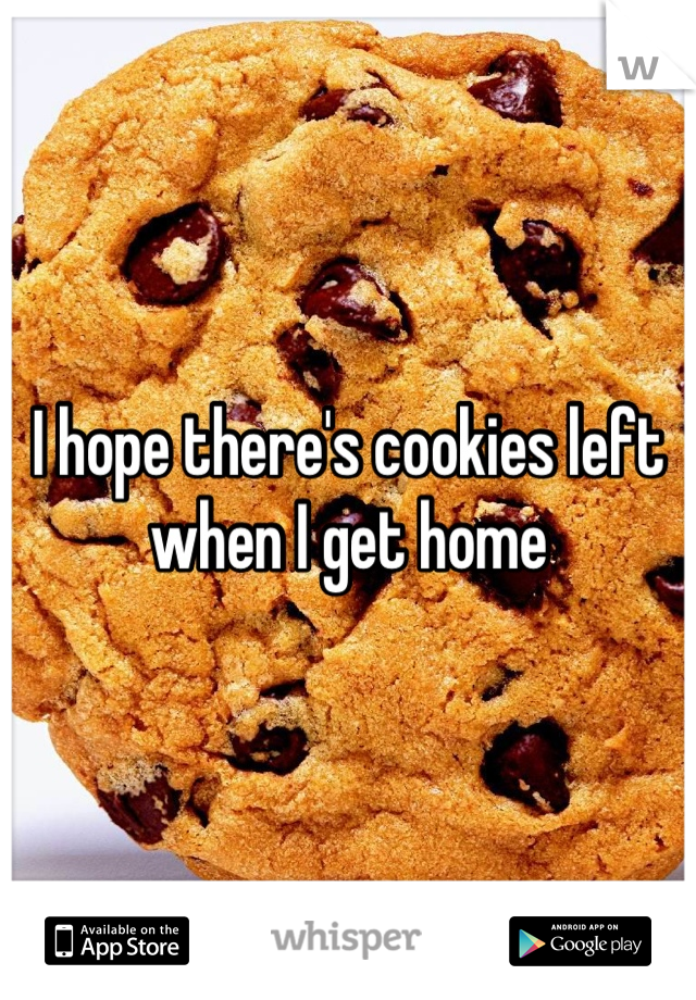 I hope there's cookies left when I get home