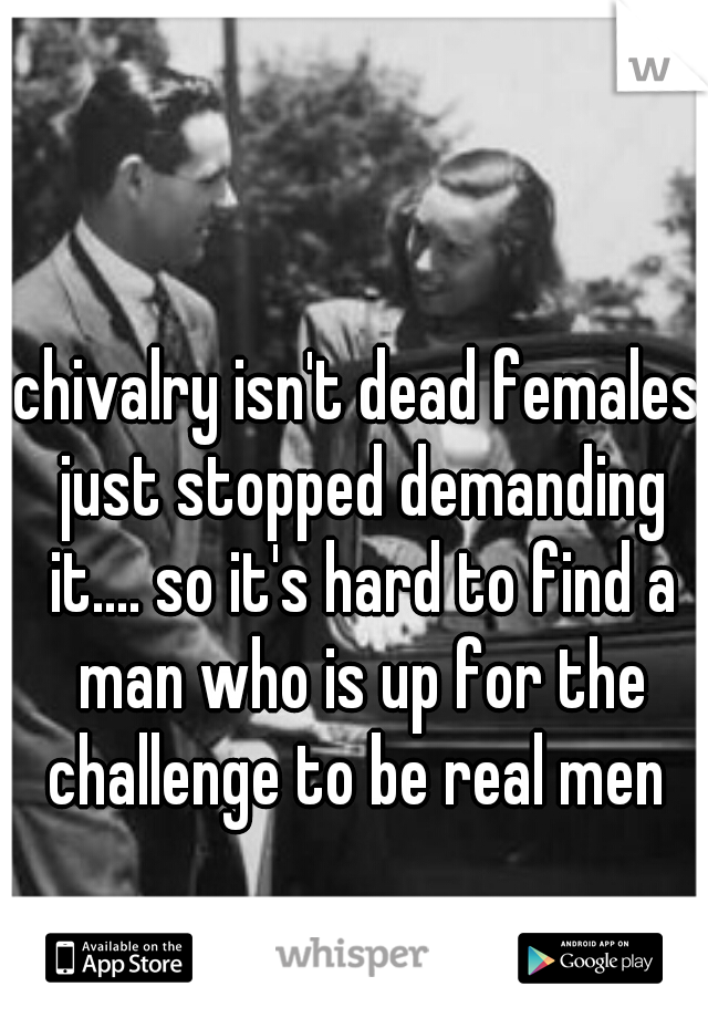 chivalry isn't dead females just stopped demanding it.... so it's hard to find a man who is up for the challenge to be real men