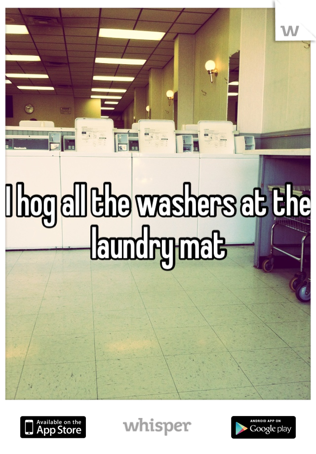 I hog all the washers at the laundry mat