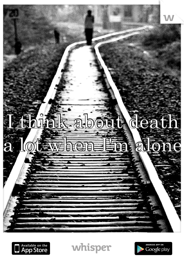 I think about death a lot when I'm alone