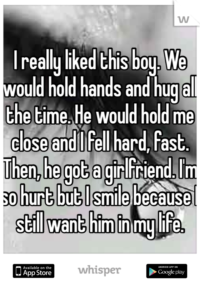 I really liked this boy. We would hold hands and hug all the time. He would hold me close and I fell hard, fast. Then, he got a girlfriend. I'm so hurt but I smile because I still want him in my life.