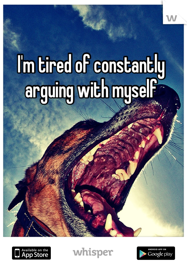 I'm tired of constantly  arguing with myself