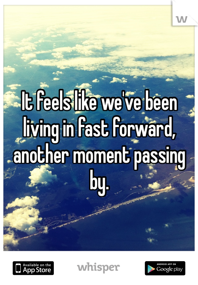 It feels like we've been living in fast forward, another moment passing by.