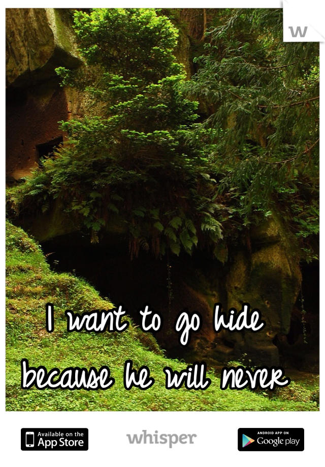 I want to go hide because he will never like me for me