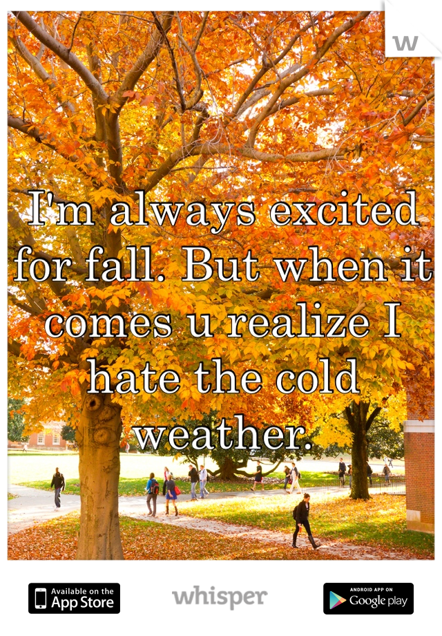I'm always excited for fall. But when it comes u realize I hate the cold weather.