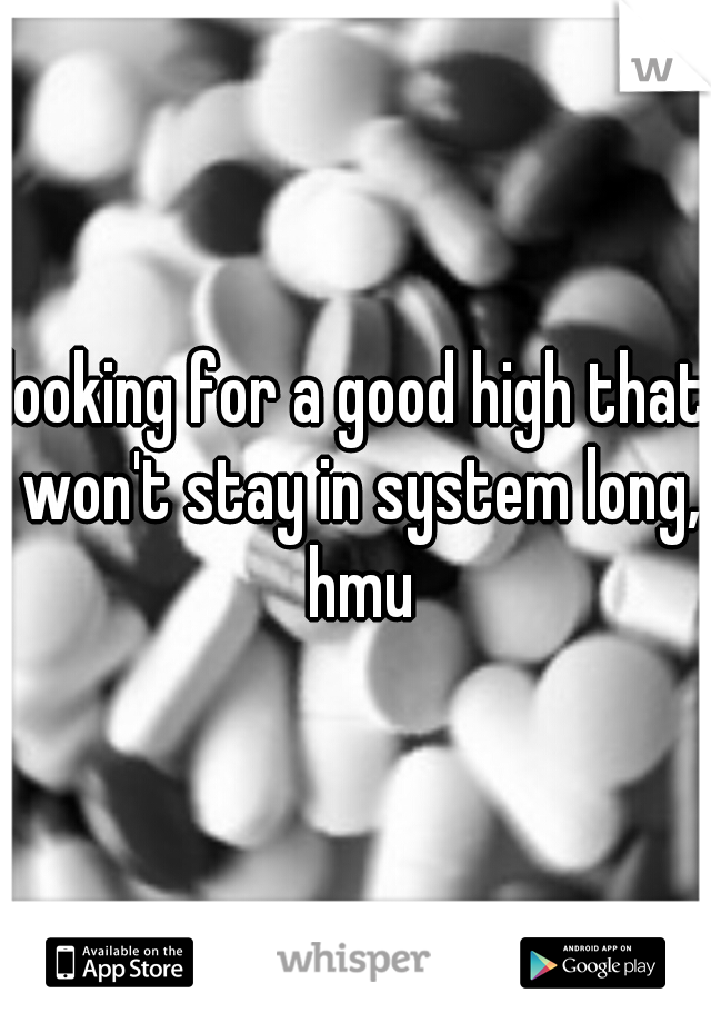 looking for a good high that won't stay in system long, hmu