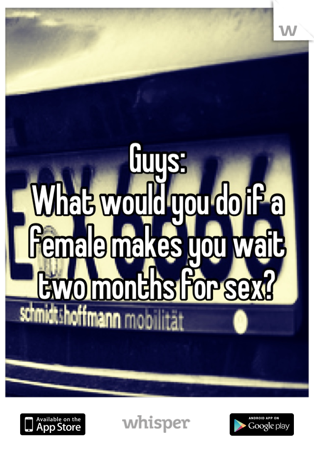 Guys: What would you do if a female makes you wait two months for sex?