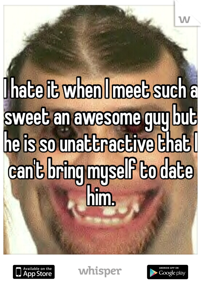I hate it when I meet such a sweet an awesome guy but he is so unattractive that I can't bring myself to date him.