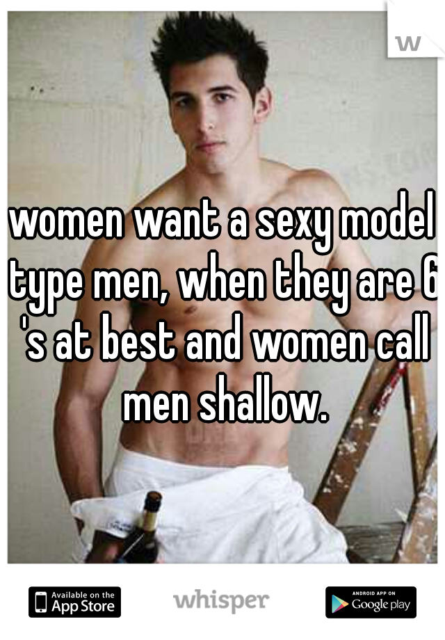 women want a sexy model type men, when they are 6 's at best and women call men shallow.