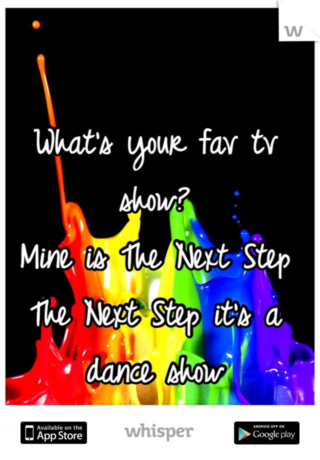 What's your fav tv show? Mine is The Next Step The Next Step it's a dance show
