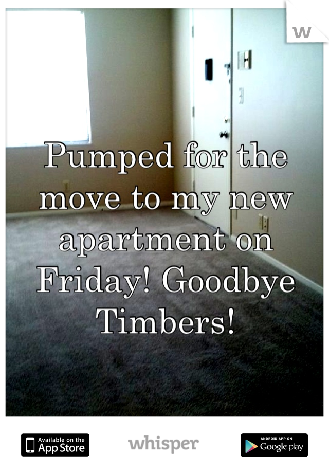 Pumped for the move to my new apartment on Friday! Goodbye Timbers!