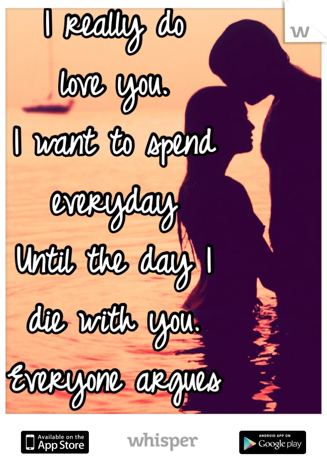 I really do  love you.  I want to spend  everyday Until the day I  die with you.  Everyone argues  but even Then I don't, won't,  stop caring