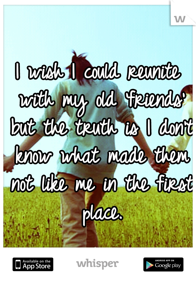 I wish I could reunite with my old 'friends' but the truth is I don't know what made them not like me in the first place.