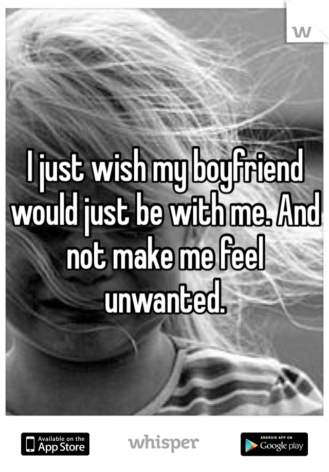 I just wish my boyfriend would just be with me. And not make me feel unwanted.
