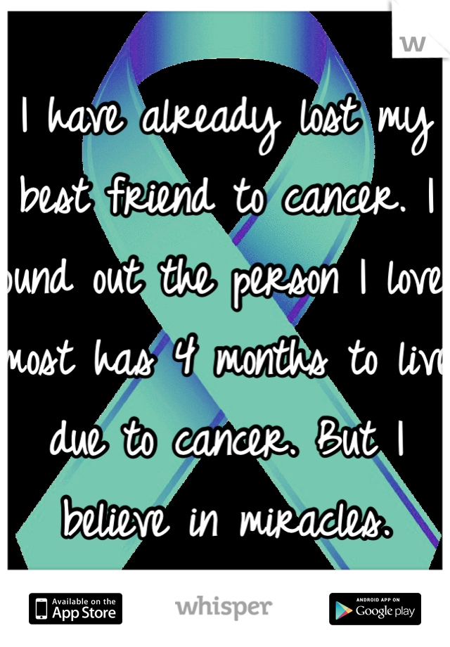 I have already lost my best friend to cancer. I found out the person I love most has 4 months to live due to cancer. But I believe in miracles.
