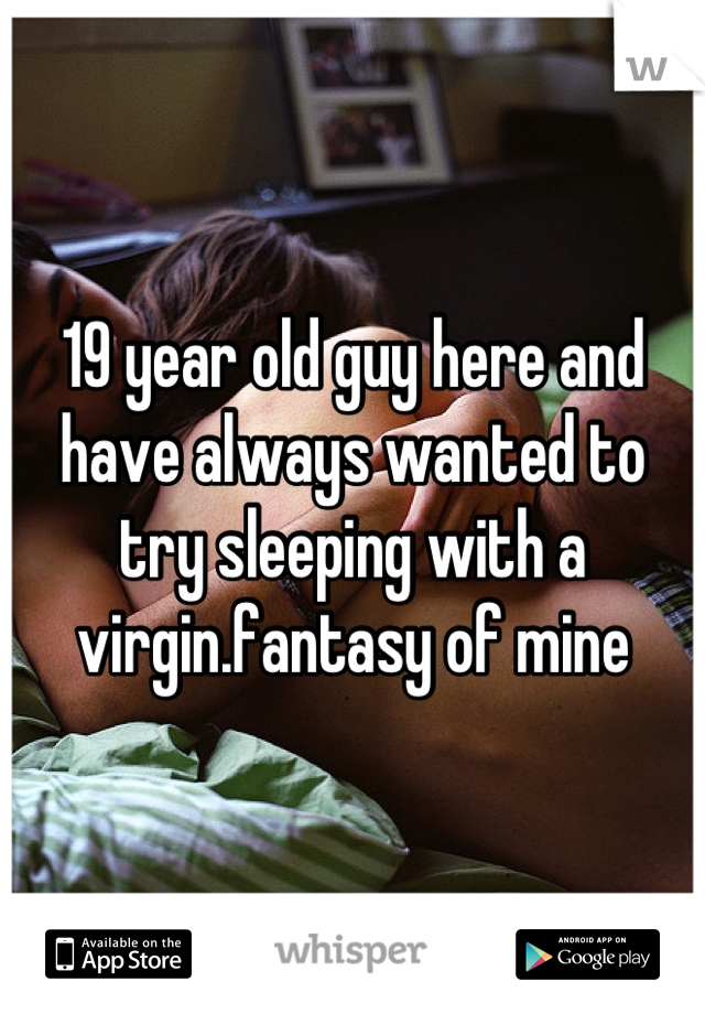 19 year old guy here and have always wanted to try sleeping with a virgin.fantasy of mine