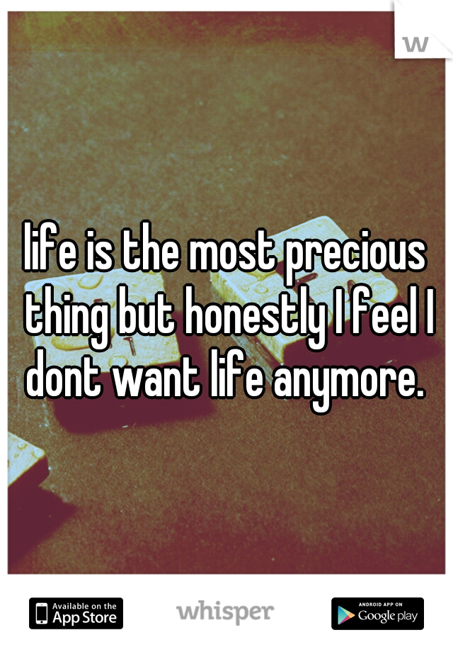 life is the most precious thing but honestly I feel I dont want life anymore.