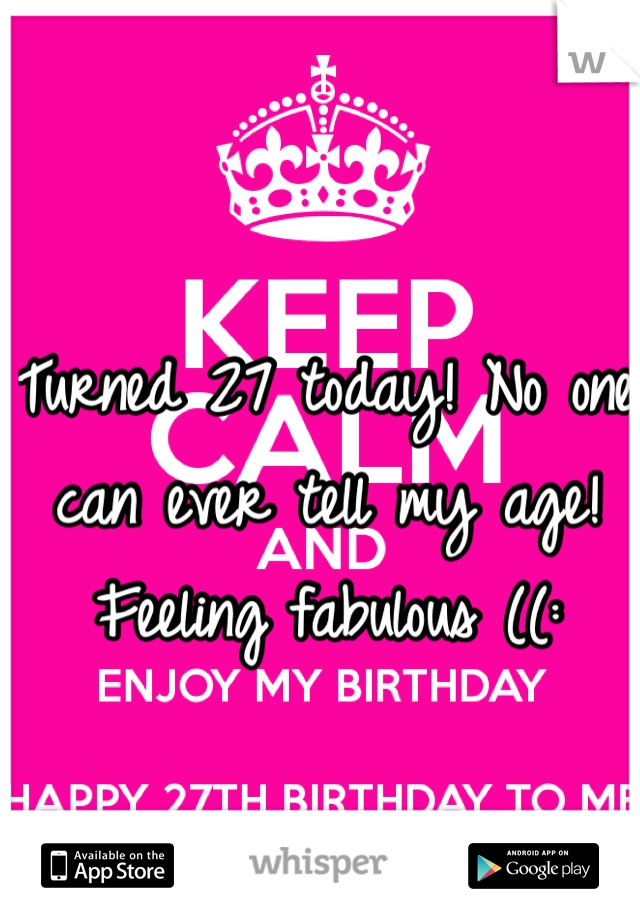Turned 27 today! No one can ever tell my age! Feeling fabulous ((: