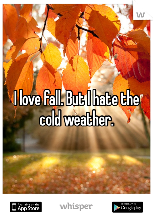 I love fall. But I hate the cold weather.