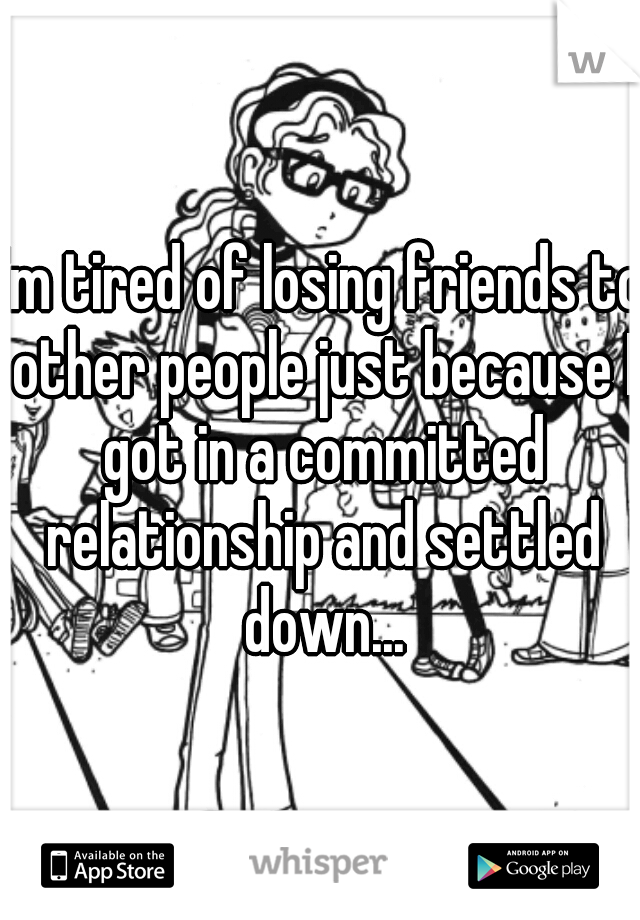 I'm tired of losing friends to other people just because I got in a committed relationship and settled down...