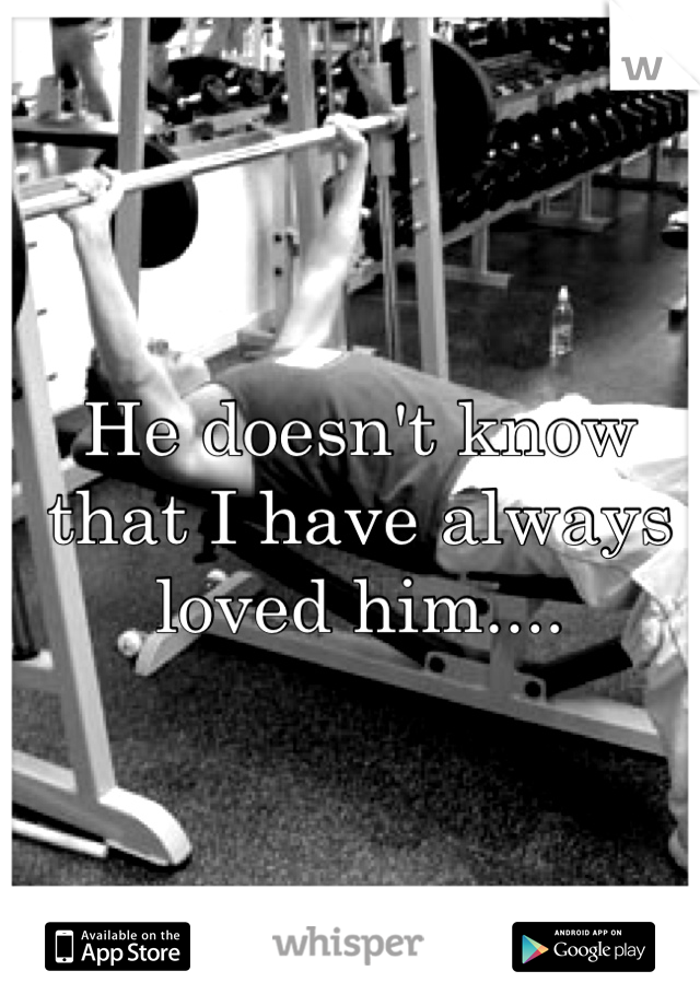 He doesn't know that I have always loved him....