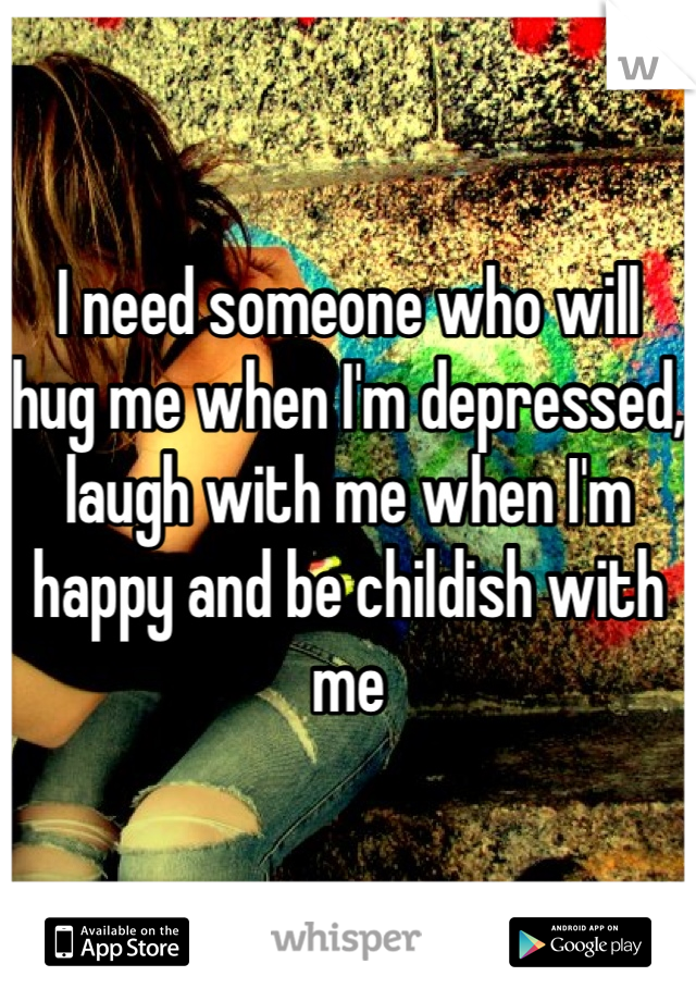 I need someone who will hug me when I'm depressed, laugh with me when I'm happy and be childish with me
