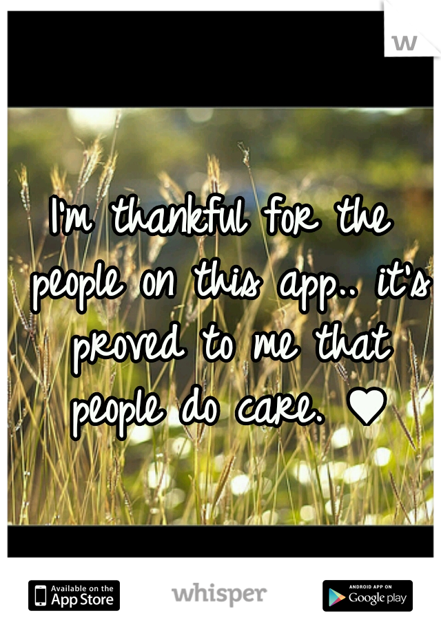 I'm thankful for the people on this app.. it's proved to me that people do care. ♥