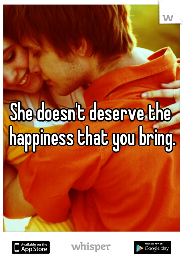 She doesn't deserve the happiness that you bring.