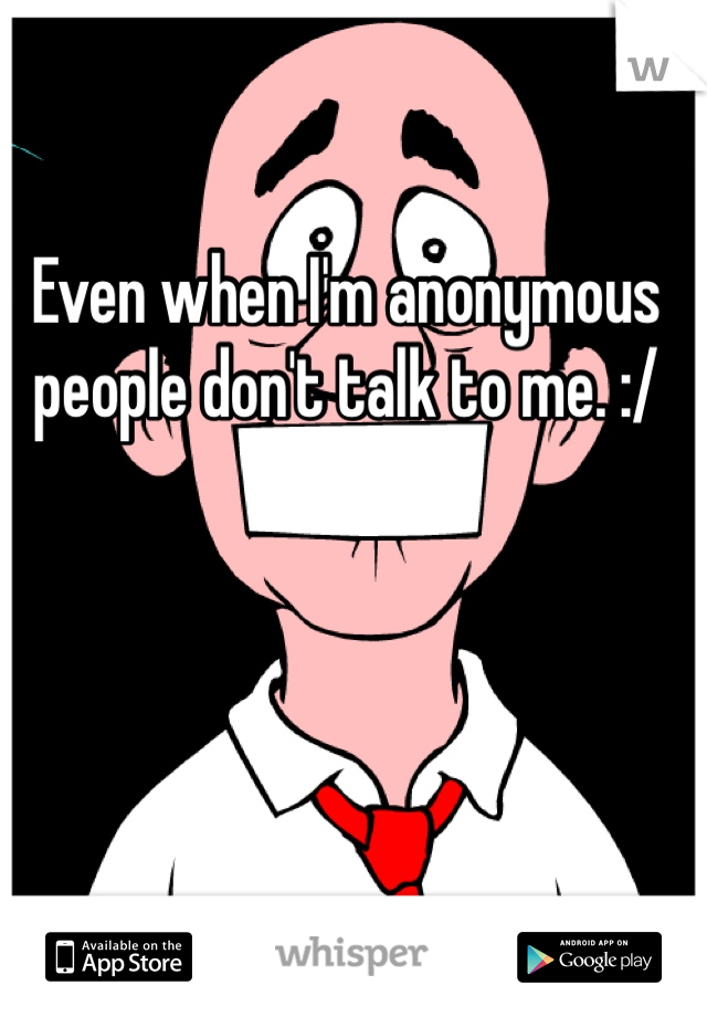 Even when I'm anonymous people don't talk to me. :/